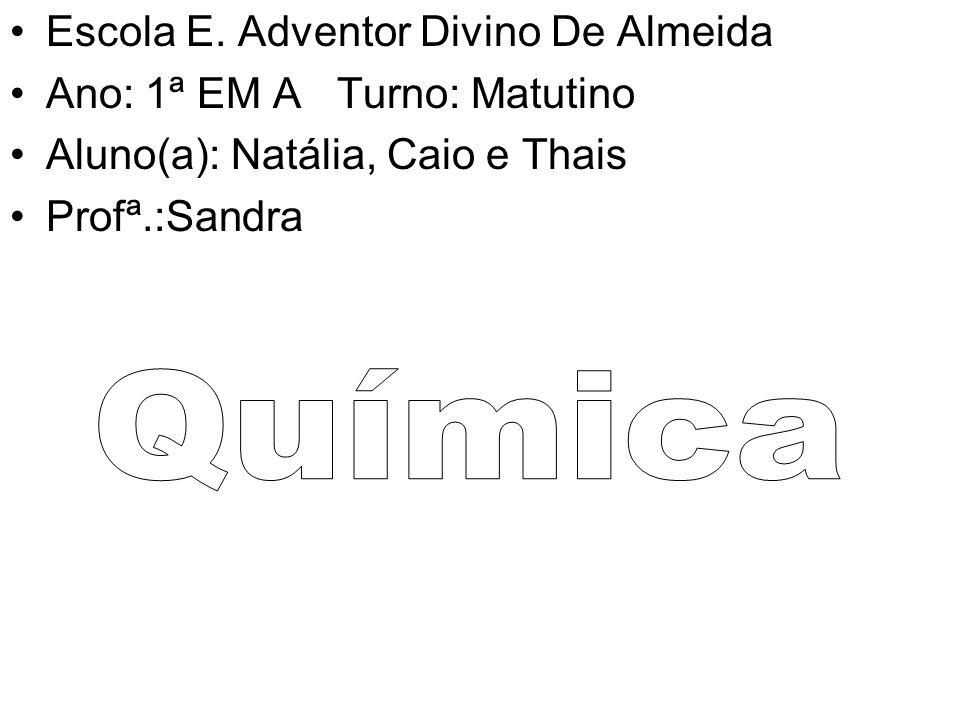 Escola E. Adventor Divino De Almeida Ano: 1ª EM A Turno: Matutino Aluno(a): Natália, Caio e Thais Profª.:Sandra