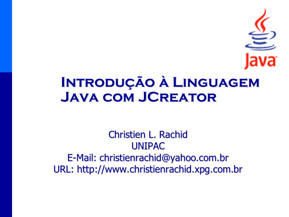 Introdução à Linguagem Java com JCreator Christien L. Rachid UNIPAC E-Mail: christienrachid@yahoo.com.br URL: http://www.christienrachid.xpg.com.br