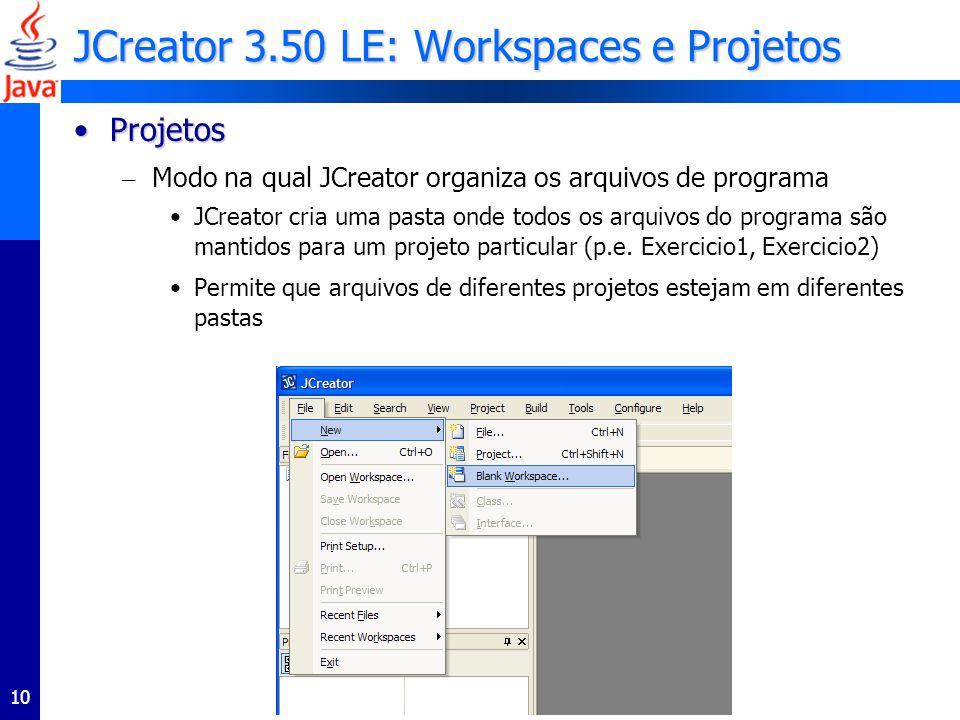 10 JCreator 3.50 LE: Workspaces e Projetos ProjetosProjetos – Modo na qual JCreator organiza os arquivos de programa JCreator cria uma pasta onde todos os arquivos do programa são mantidos para um projeto particular (p.e.