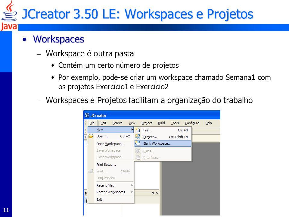 11 JCreator 3.50 LE: Workspaces e Projetos WorkspacesWorkspaces – Workspace é outra pasta Contém um certo número de projetos Por exemplo, pode-se criar um workspace chamado Semana1 com os projetos Exercicio1 e Exercicio2 – Workspaces e Projetos facilitam a organização do trabalho