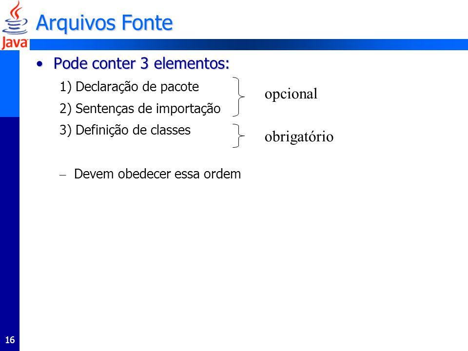 16 Arquivos Fonte Pode conter 3 elementos:Pode conter 3 elementos: 1) Declaração de pacote 2) Sentenças de importação 3) Definição de classes – Devem