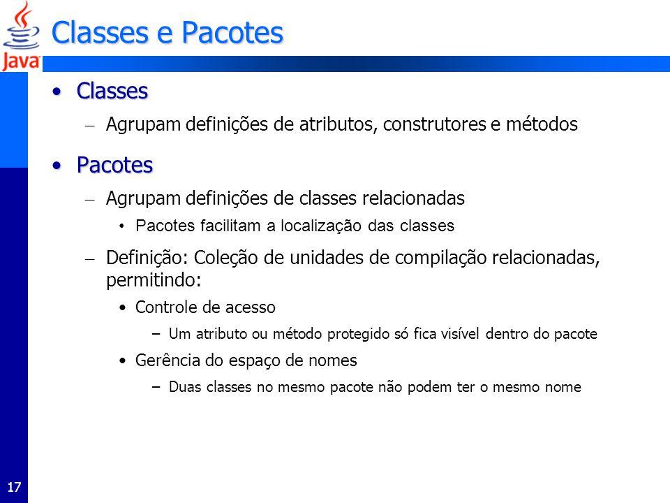 17 Classes e Pacotes ClassesClasses – Agrupam definições de atributos, construtores e métodos PacotesPacotes – Agrupam definições de classes relacionadas Pacotes facilitam a localização das classes – Definição: Coleção de unidades de compilação relacionadas, permitindo: Controle de acesso –Um atributo ou método protegido só fica visível dentro do pacote Gerência do espaço de nomes –Duas classes no mesmo pacote não podem ter o mesmo nome