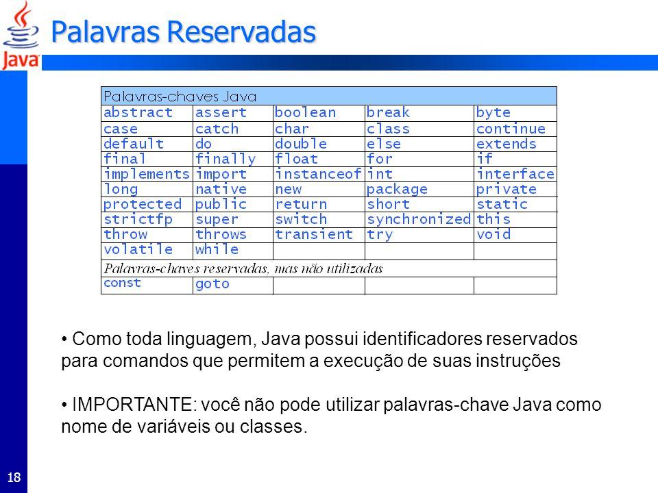 18 Palavras Reservadas Como toda linguagem, Java possui identificadores reservados para comandos que permitem a execução de suas instruções IMPORTANTE: você não pode utilizar palavras-chave Java como nome de variáveis ou classes.