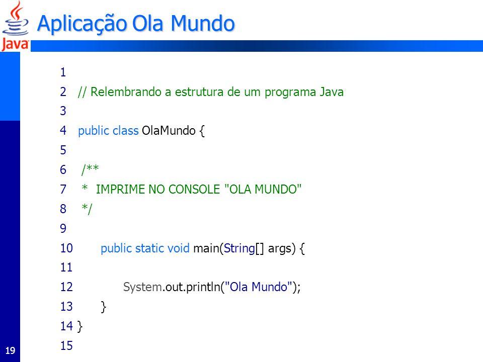 19 Aplicação Ola Mundo 1 2 // Relembrando a estrutura de um programa Java 3 4 public class OlaMundo { 5 6 /** 7 * IMPRIME NO CONSOLE OLA MUNDO 8 */ 9 10 public static void main(String[] args) { 11 12 System.out.println( Ola Mundo ); 13 } 14 } 15
