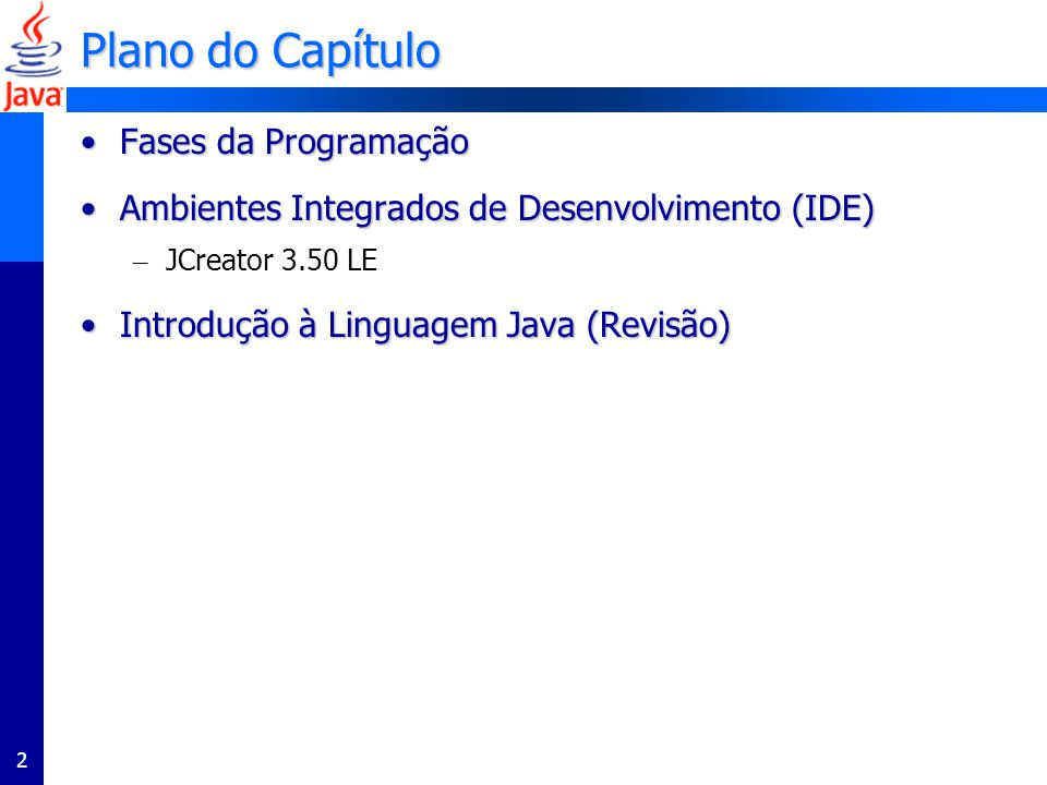 2 Plano do Capítulo Fases da ProgramaçãoFases da Programação Ambientes Integrados de Desenvolvimento (IDE)Ambientes Integrados de Desenvolvimento (IDE) – JCreator 3.50 LE Introdução à Linguagem Java (Revisão)Introdução à Linguagem Java (Revisão)