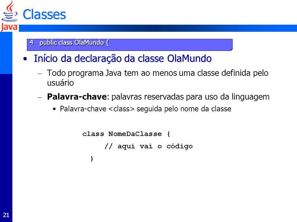 21 Classes Início da declaração da classe OlaMundoInício da declaração da classe OlaMundo – Todo programa Java tem ao menos uma classe definida pelo usuário – Palavra-chave: palavras reservadas para uso da linguagem Palavra-chave seguida pelo nome da classe class NomeDaClasse { // aqui vai o código } 4 public class OlaMundo {