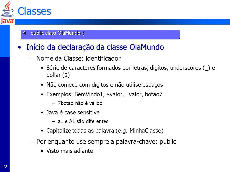 22 Classes Início da declaração da classe OlaMundoInício da declaração da classe OlaMundo – Nome da Classe: identificador Série de caracteres formados por letras, digitos, underscores (_) e dollar ($) Não comece com dígitos e não utilise espaços Exemplos: BemVindo1, $valor, _valor, botao7 –7botao não é válido Java é case sensitive –a1 e A1 são diferentes Capitalize todas as palavra (e.g.
