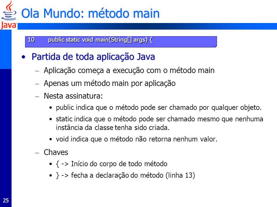 25 Ola Mundo: método main Partida de toda aplicação JavaPartida de toda aplicação Java – Aplicação começa a execução com o método main – Apenas um mét