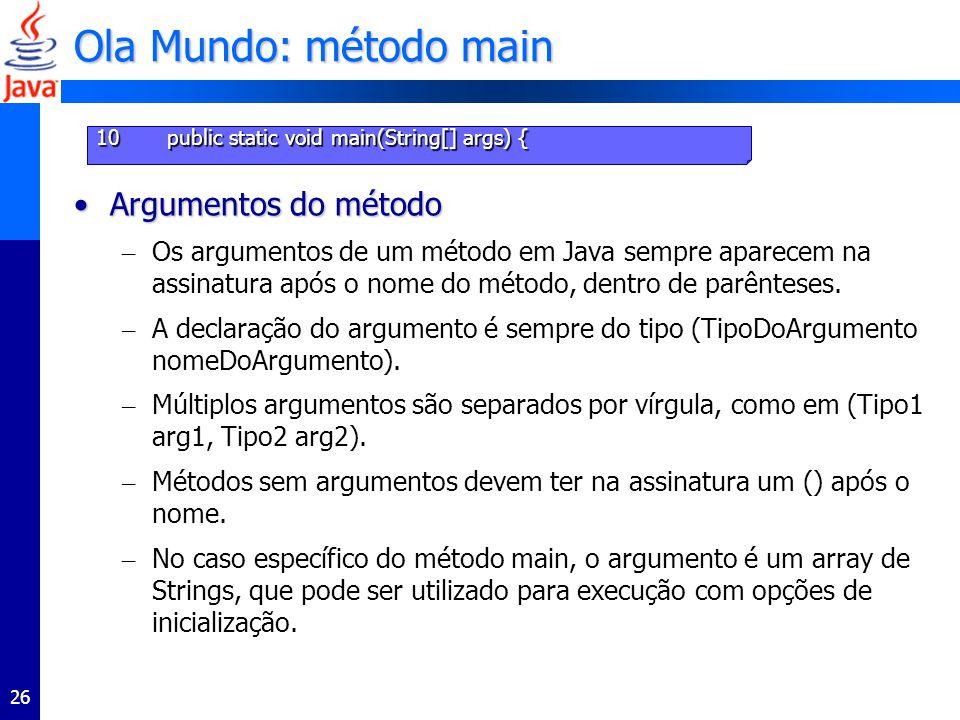 26 Ola Mundo: método main Argumentos do métodoArgumentos do método – Os argumentos de um método em Java sempre aparecem na assinatura após o nome do método, dentro de parênteses.