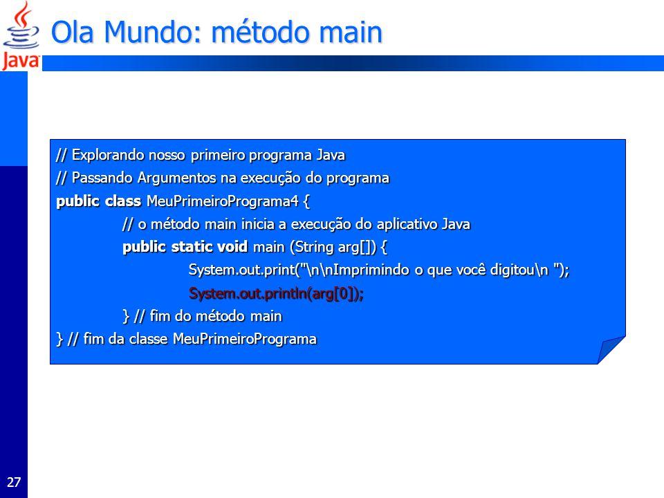 27 // Explorando nosso primeiro programa Java // Passando Argumentos na execução do programa public class MeuPrimeiroPrograma4 { // o método main inicia a execução do aplicativo Java // o método main inicia a execução do aplicativo Java public static void main (String arg[]) { public static void main (String arg[]) { System.out.print( \n\nImprimindo o que você digitou\n ); System.out.print( \n\nImprimindo o que você digitou\n ); System.out.println(arg[0]); System.out.println(arg[0]); } // fim do método main } // fim do método main } // fim da classe MeuPrimeiroPrograma Ola Mundo: método main