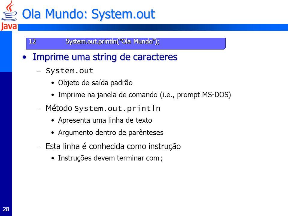 28 Ola Mundo: System.out Imprime uma string de caracteresImprime uma string de caracteres – System.out Objeto de saída padrão Imprime na janela de comando (i.e., prompt MS-DOS) – Método System.out.println Apresenta uma linha de texto Argumento dentro de parênteses – Esta linha é conhecida como instrução Instruções devem terminar com ; 12 System.out.println( Ola Mundo );