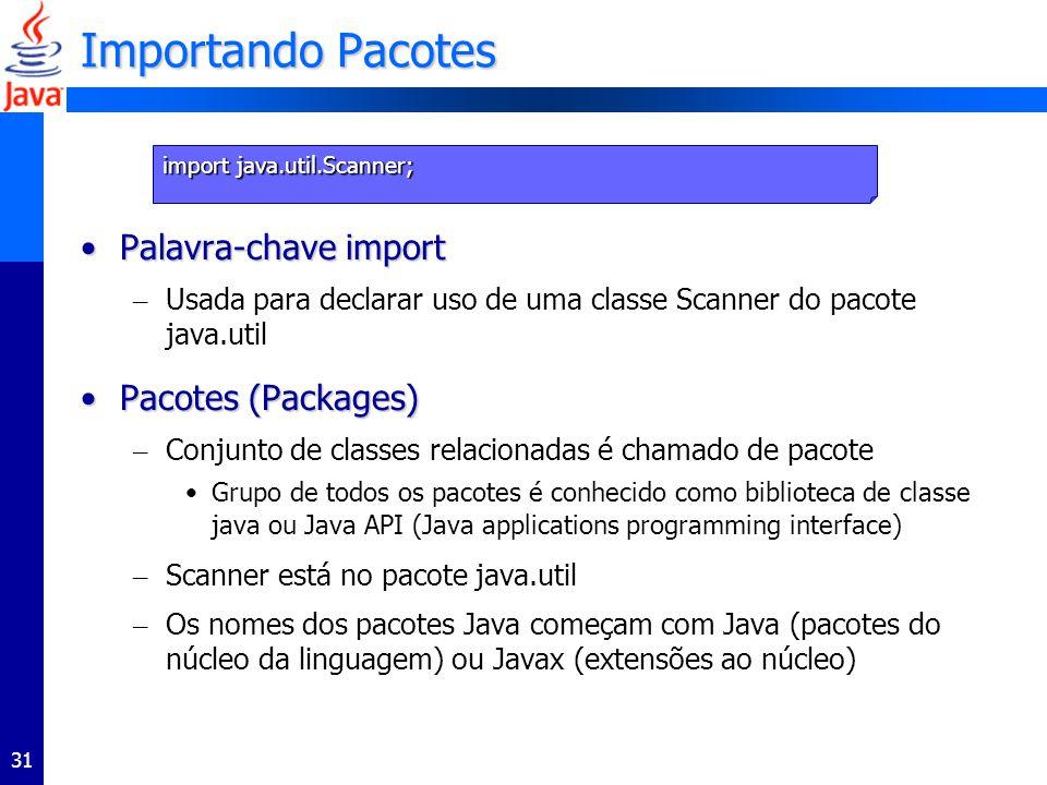 31 Importando Pacotes Palavra-chave importPalavra-chave import – Usada para declarar uso de uma classe Scanner do pacote java.util Pacotes (Packages)Pacotes (Packages) – Conjunto de classes relacionadas é chamado de pacote Grupo de todos os pacotes é conhecido como biblioteca de classe java ou Java API (Java applications programming interface) – Scanner está no pacote java.util – Os nomes dos pacotes Java começam com Java (pacotes do núcleo da linguagem) ou Javax (extensões ao núcleo) import java.util.Scanner;