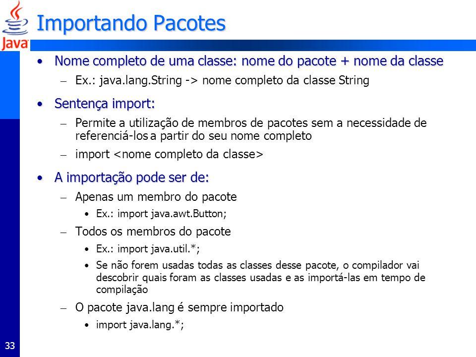 33 Importando Pacotes Nome completo de uma classe: nome do pacote + nome da classeNome completo de uma classe: nome do pacote + nome da classe – Ex.: java.lang.String -> nome completo da classe String Sentença import:Sentença import: – Permite a utilização de membros de pacotes sem a necessidade de referenciá-los a partir do seu nome completo – import A importação pode ser de:A importação pode ser de: – Apenas um membro do pacote Ex.: import java.awt.Button; – Todos os membros do pacote Ex.: import java.util.*; Se não forem usadas todas as classes desse pacote, o compilador vai descobrir quais foram as classes usadas e as importá-las em tempo de compilação – O pacote java.lang é sempre importado import java.lang.*;