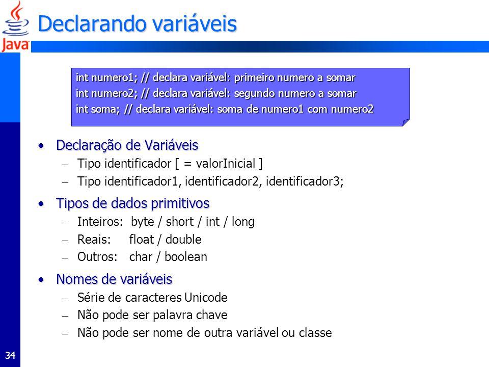 34 Declarando variáveis Declaração de VariáveisDeclaração de Variáveis – Tipo identificador [ = valorInicial ] – Tipo identificador1, identificador2, identificador3; Tipos de dados primitivosTipos de dados primitivos – Inteiros: byte / short / int / long – Reais: float / double – Outros: char / boolean Nomes de variáveisNomes de variáveis – Série de caracteres Unicode – Não pode ser palavra chave – Não pode ser nome de outra variável ou classe int numero1; // declara variável: primeiro numero a somar int numero2; // declara variável: segundo numero a somar int soma; // declara variável: soma de numero1 com numero2