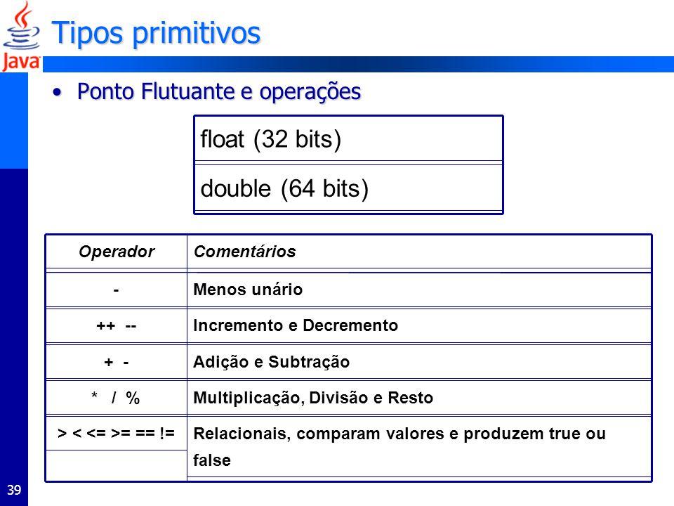 39 Tipos primitivos Ponto Flutuante e operaçõesPonto Flutuante e operações double (64 bits)float (32 bits) Multiplicação, Divisão e Resto* / %Menos unário-Incremento e Decremento++ --Relacionais, comparam valores e produzem true ou false > = == !=Adição e Subtração+ -ComentáriosOperador