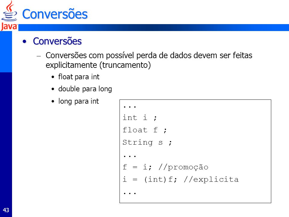 43 Conversões ConversõesConversões – Conversões com possível perda de dados devem ser feitas explicitamente (truncamento) float para int double para l