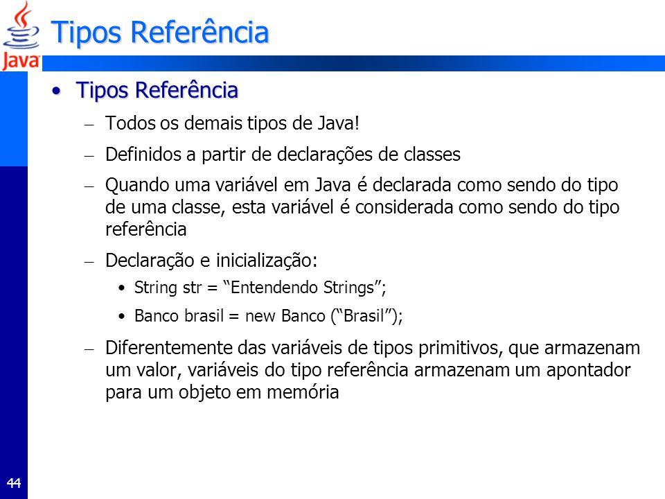 44 Tipos Referência Tipos ReferênciaTipos Referência – Todos os demais tipos de Java! – Definidos a partir de declarações de classes – Quando uma vari