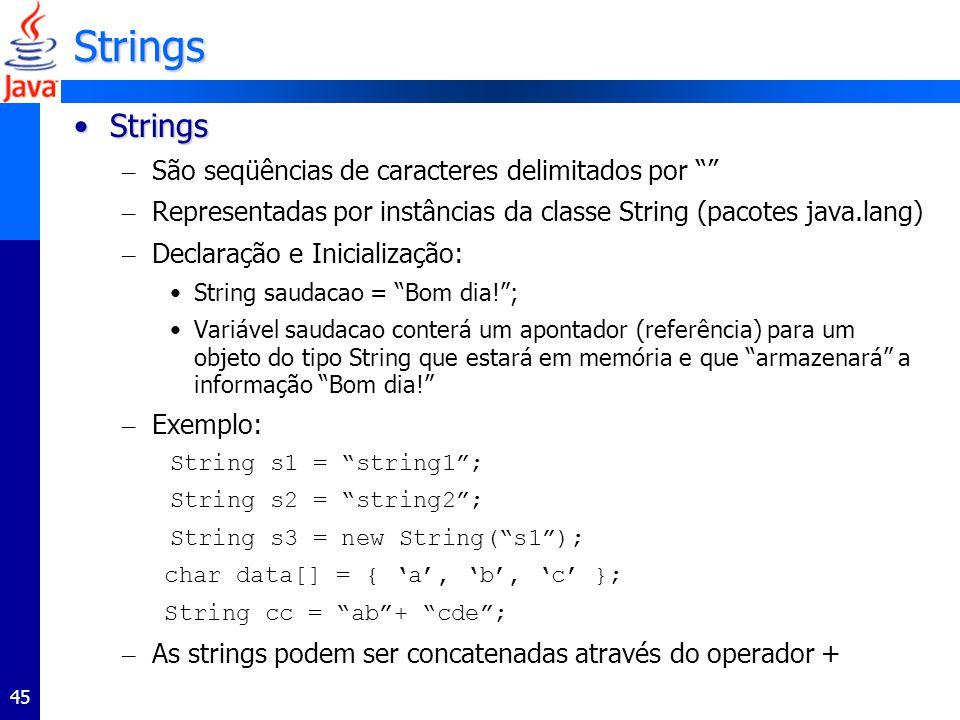 45 Strings StringsStrings – São seqüências de caracteres delimitados por – Representadas por instâncias da classe String (pacotes java.lang) – Declara