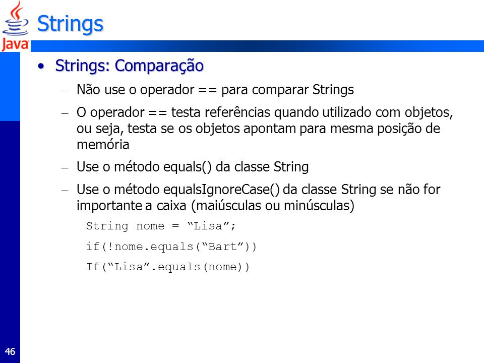 46 Strings Strings: ComparaçãoStrings: Comparação – Não use o operador == para comparar Strings – O operador == testa referências quando utilizado com objetos, ou seja, testa se os objetos apontam para mesma posição de memória – Use o método equals() da classe String – Use o método equalsIgnoreCase() da classe String se não for importante a caixa (maiúsculas ou minúsculas) String nome = Lisa; if(!nome.equals(Bart)) If(Lisa.equals(nome))