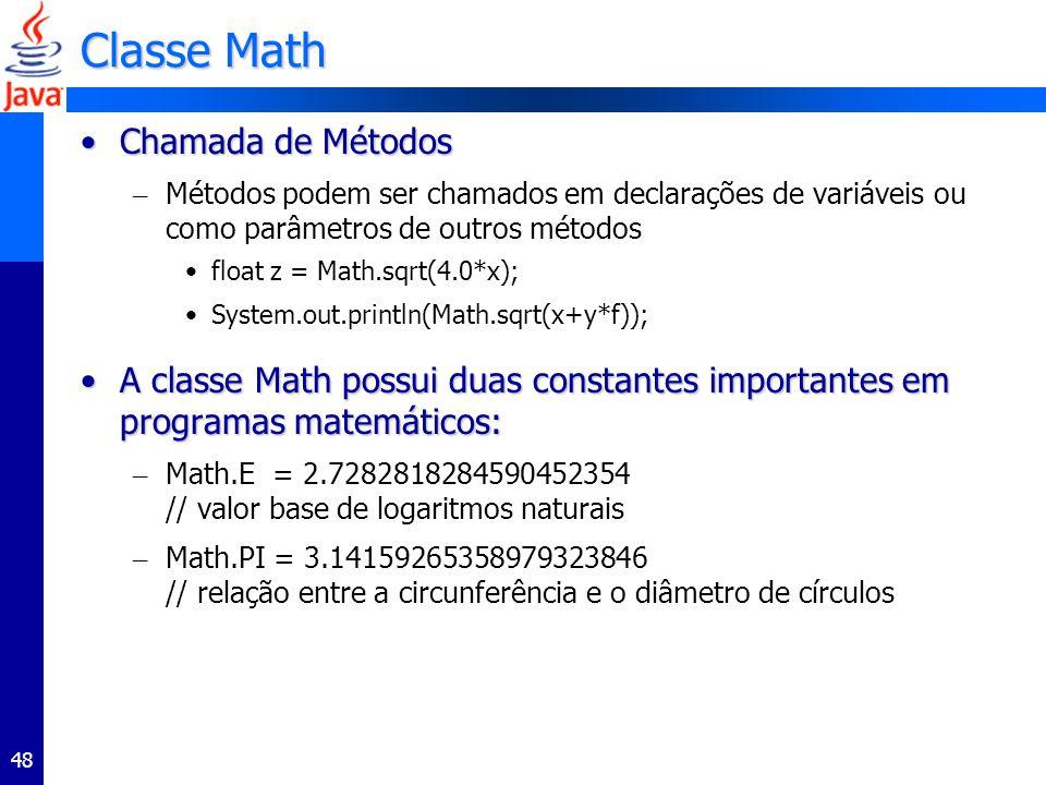 48 Classe Math Chamada de MétodosChamada de Métodos – Métodos podem ser chamados em declarações de variáveis ou como parâmetros de outros métodos float z = Math.sqrt(4.0*x); System.out.println(Math.sqrt(x+y*f)); A classe Math possui duas constantes importantes em programas matemáticos:A classe Math possui duas constantes importantes em programas matemáticos: – Math.E = 2.7282818284590452354 // valor base de logaritmos naturais – Math.PI = 3.14159265358979323846 // relação entre a circunferência e o diâmetro de círculos