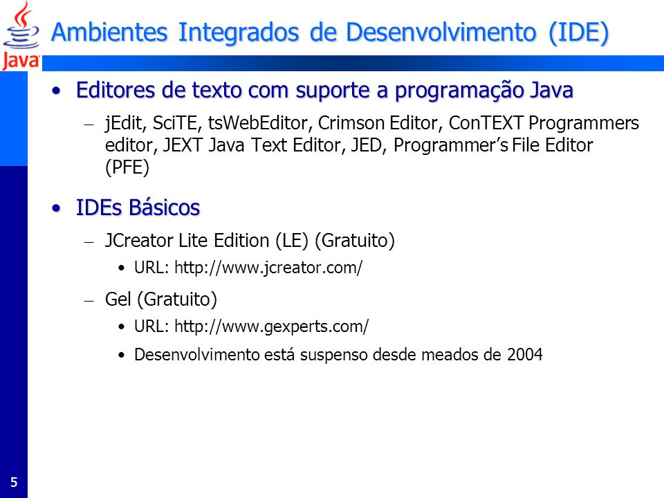 5 Ambientes Integrados de Desenvolvimento (IDE) Editores de texto com suporte a programação JavaEditores de texto com suporte a programação Java – jEdit, SciTE, tsWebEditor, Crimson Editor, ConTEXT Programmers editor, JEXT Java Text Editor, JED, Programmers File Editor (PFE) IDEs BásicosIDEs Básicos – JCreator Lite Edition (LE) (Gratuito) URL: http://www.jcreator.com/ – Gel (Gratuito) URL: http://www.gexperts.com/ Desenvolvimento está suspenso desde meados de 2004