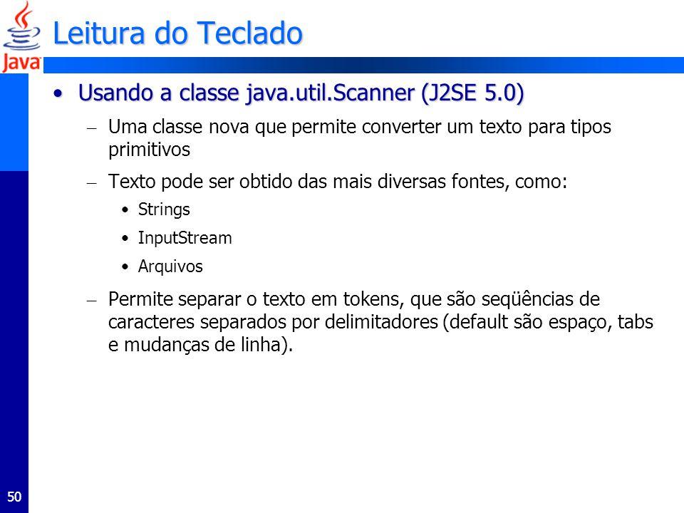 50 Leitura do Teclado Usando a classe java.util.Scanner (J2SE 5.0)Usando a classe java.util.Scanner (J2SE 5.0) – Uma classe nova que permite converter um texto para tipos primitivos – Texto pode ser obtido das mais diversas fontes, como: Strings InputStream Arquivos – Permite separar o texto em tokens, que são seqüências de caracteres separados por delimitadores (default são espaço, tabs e mudanças de linha).