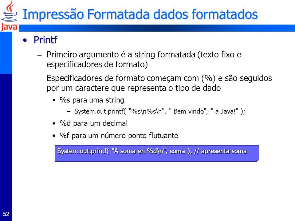 52 Impressão Formatada dados formatados PrintfPrintf – Primeiro argumento é a string formatada (texto fixo e especificadores de formato) – Especificadores de formato começam com (%) e são seguidos por um caractere que representa o tipo de dado %s para uma string –System.out.printf( %s\n%s\n , Bem vindo , a Java! ); %d para um decimal %f para um número ponto flutuante System.out.printf( A soma eh %d\n , soma ); // apresenta soma