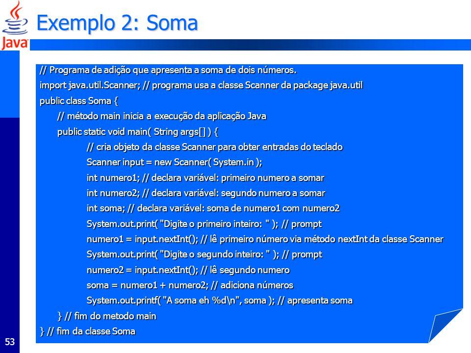 53 Exemplo 2: Soma // Programa de adição que apresenta a soma de dois números. import java.util.Scanner; // programa usa a classe Scanner da package j