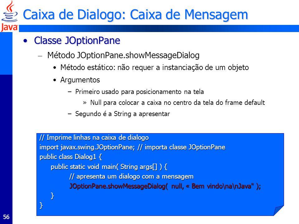 56 Caixa de Dialogo: Caixa de Mensagem Classe JOptionPaneClasse JOptionPane – Método JOptionPane.showMessageDialog Método estático: não requer a instanciação de um objeto Argumentos –Primeiro usado para posicionamento na tela »Null para colocar a caixa no centro da tela do frame default –Segundo é a String a apresentar // Imprime linhas na caixa de dialogo import javax.swing.JOptionPane; // importa classe JOptionPane public class Dialog1 { public static void main( String args[] ) { // apresenta um dialogo com a mensagem JOptionPane.showMessageDialog( null, « Bem vindo\na\nJava ); }}