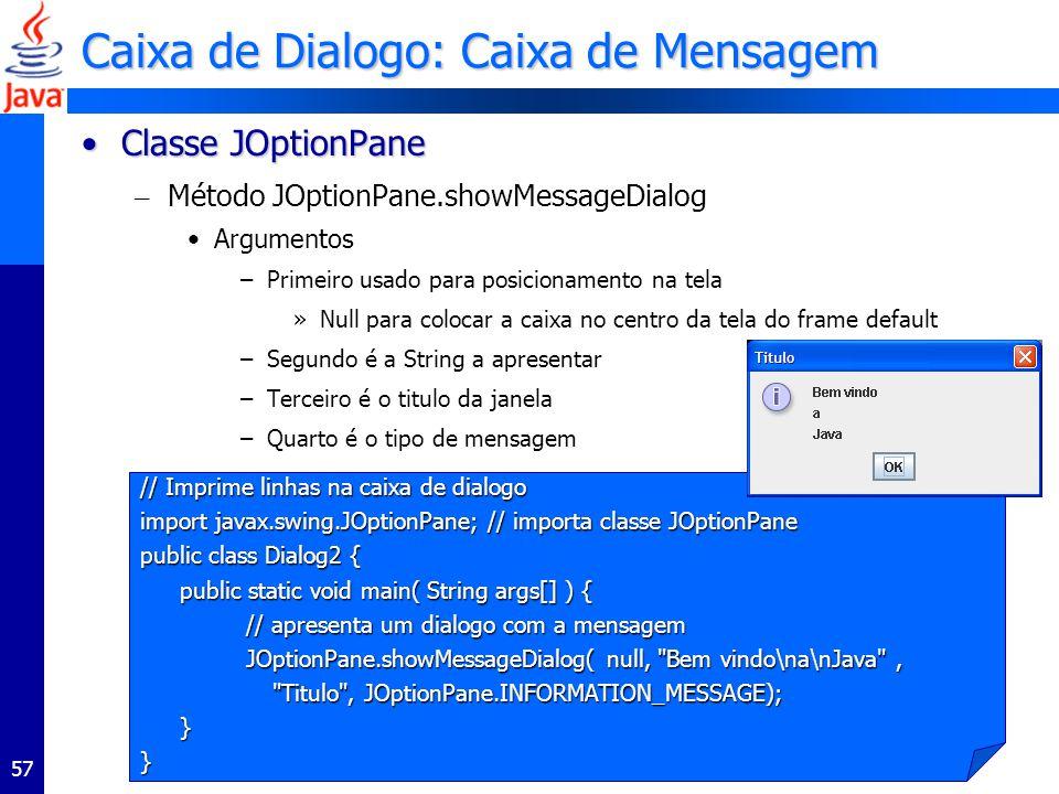 57 Caixa de Dialogo: Caixa de Mensagem Classe JOptionPaneClasse JOptionPane – Método JOptionPane.showMessageDialog Argumentos –Primeiro usado para posicionamento na tela »Null para colocar a caixa no centro da tela do frame default –Segundo é a String a apresentar –Terceiro é o titulo da janela –Quarto é o tipo de mensagem // Imprime linhas na caixa de dialogo import javax.swing.JOptionPane; // importa classe JOptionPane public class Dialog2 { public static void main( String args[] ) { // apresenta um dialogo com a mensagem JOptionPane.showMessageDialog( null, Bem vindo\na\nJava , Titulo , JOptionPane.INFORMATION_MESSAGE); Titulo , JOptionPane.INFORMATION_MESSAGE);}}