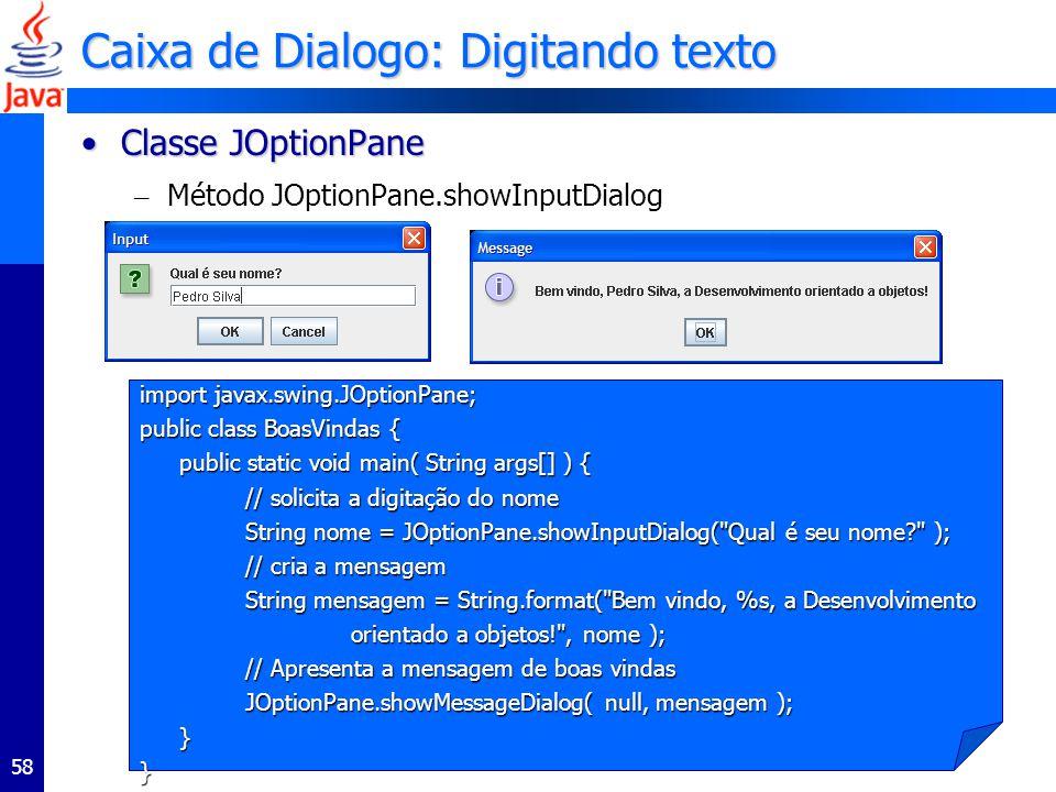 58 Caixa de Dialogo: Digitando texto Classe JOptionPaneClasse JOptionPane – Método JOptionPane.showInputDialog import javax.swing.JOptionPane; public class BoasVindas { public static void main( String args[] ) { // solicita a digitação do nome String nome = JOptionPane.showInputDialog( Qual é seu nome? ); // cria a mensagem // cria a mensagem String mensagem = String.format( Bem vindo, %s, a Desenvolvimento orientado a objetos! , nome ); // Apresenta a mensagem de boas vindas JOptionPane.showMessageDialog( null, mensagem ); }}