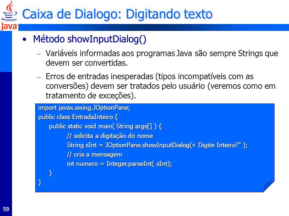 59 Caixa de Dialogo: Digitando texto Método showInputDialog()Método showInputDialog() – Variáveis informadas aos programas Java são sempre Strings que devem ser convertidas.