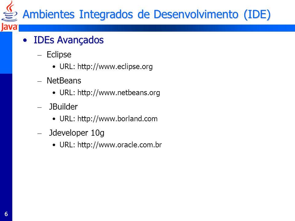 6 Ambientes Integrados de Desenvolvimento (IDE) IDEs AvançadosIDEs Avançados – Eclipse URL: http://www.eclipse.org – NetBeans URL: http://www.netbeans.org – JBuilder URL: http://www.borland.com – Jdeveloper 10g URL: http://www.oracle.com.br