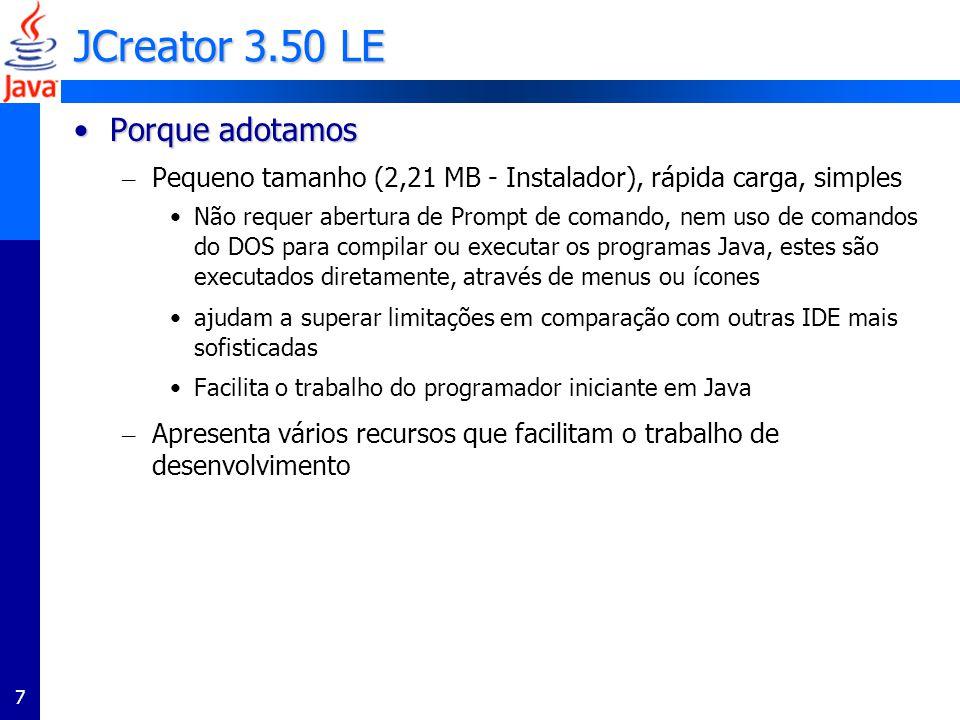 7 JCreator 3.50 LE Porque adotamosPorque adotamos – Pequeno tamanho (2,21 MB - Instalador), rápida carga, simples Não requer abertura de Prompt de com