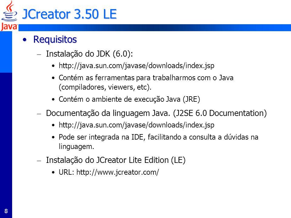 8 JCreator 3.50 LE RequisitosRequisitos – Instalação do JDK (6.0): http://java.sun.com/javase/downloads/index.jsp Contém as ferramentas para trabalharmos com o Java (compiladores, viewers, etc).