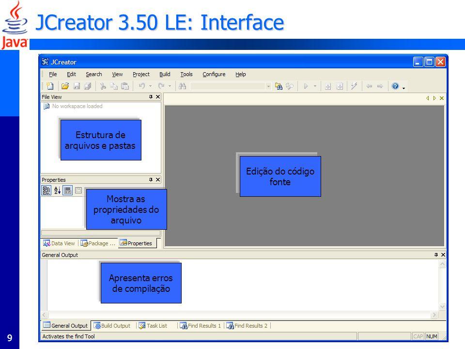 9 JCreator 3.50 LE: Interface Estrutura de arquivos e pastas Edição do código fonte Apresenta erros de compilação Mostra as propriedades do arquivo