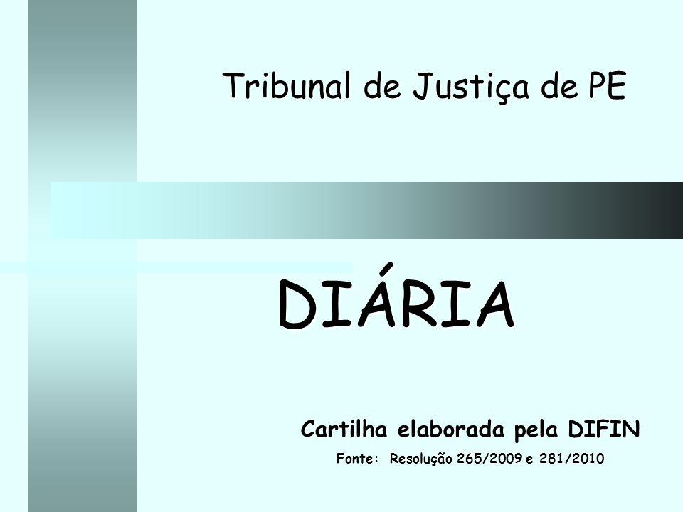 Tribunal de Justiça de PE DIÁRIA Cartilha elaborada pela DIFIN Fonte: Resolução 265/2009 e 281/2010