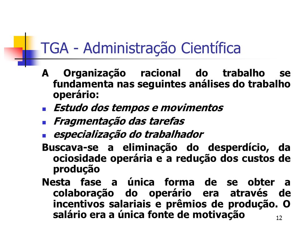 12 TGA - Administração Científica A Organização racional do trabalho se fundamenta nas seguintes análises do trabalho operário: Estudo dos tempos e mo
