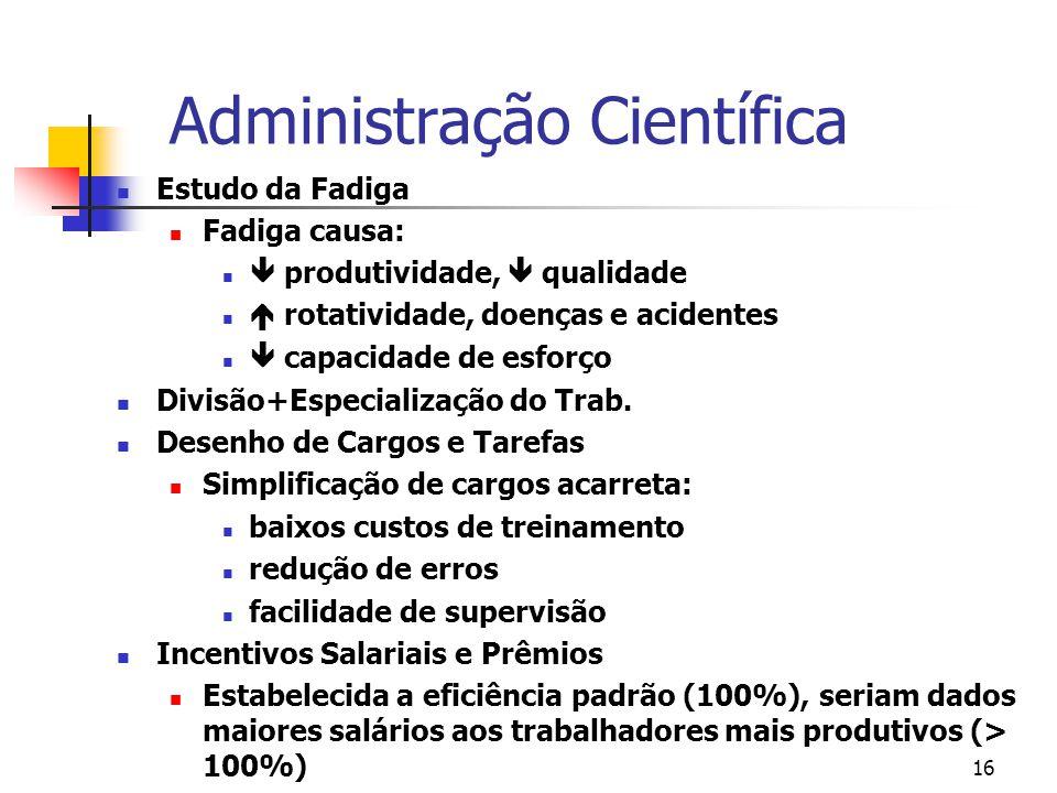 16 Administração Científica Estudo da Fadiga Fadiga causa: produtividade, qualidade rotatividade, doenças e acidentes capacidade de esforço Divisão+Es