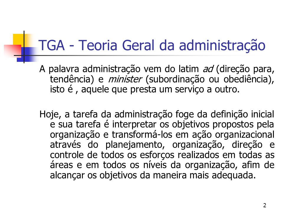 2 TGA - Teoria Geral da administração A palavra administração vem do latim ad (direção para, tendência) e minister (subordinação ou obediência), isto