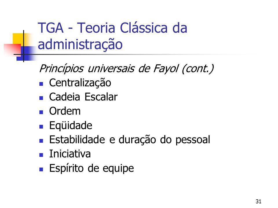 31 TGA - Teoria Clássica da administração Princípios universais de Fayol (cont.) Centralização Cadeia Escalar Ordem Eqüidade Estabilidade e duração do