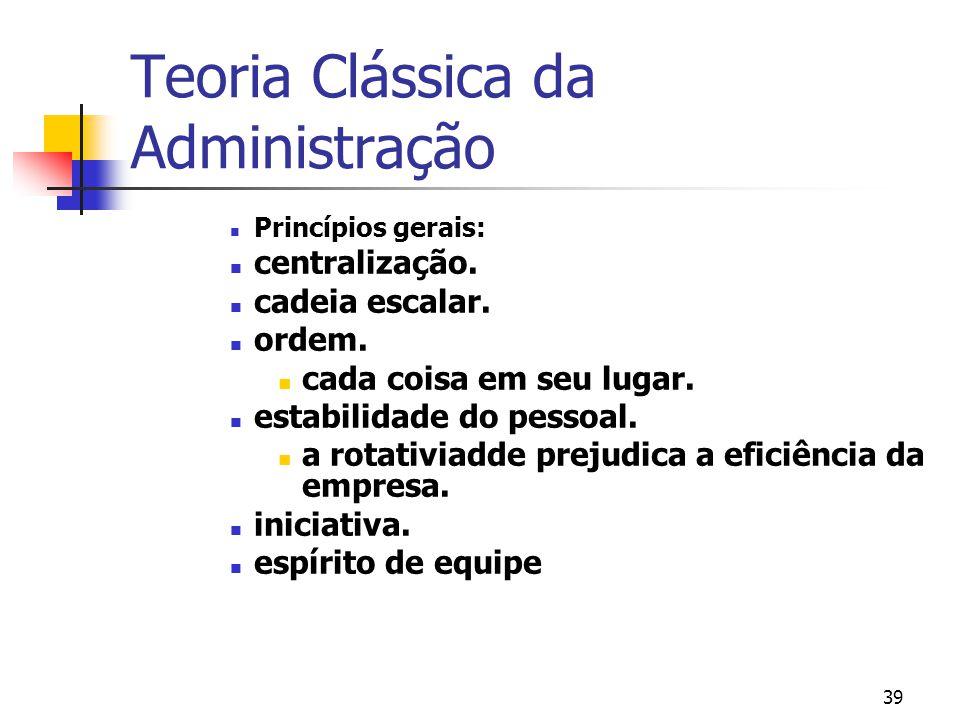 39 Teoria Clássica da Administração Princípios gerais: centralização. cadeia escalar. ordem. cada coisa em seu lugar. estabilidade do pessoal. a rotat
