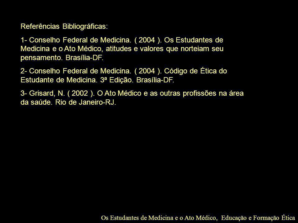 Os Estudantes de Medicina e o Ato Médico, Educação e Formação Ética Referências Bibliográficas: 1- Conselho Federal de Medicina. ( 2004 ). Os Estudant