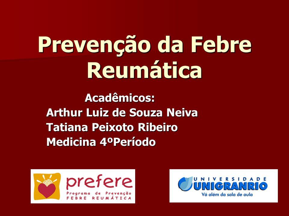 Prevenção da Febre Reumática Acadêmicos: Acadêmicos: Arthur Luiz de Souza Neiva Tatiana Peixoto Ribeiro Medicina 4ºPeríodo