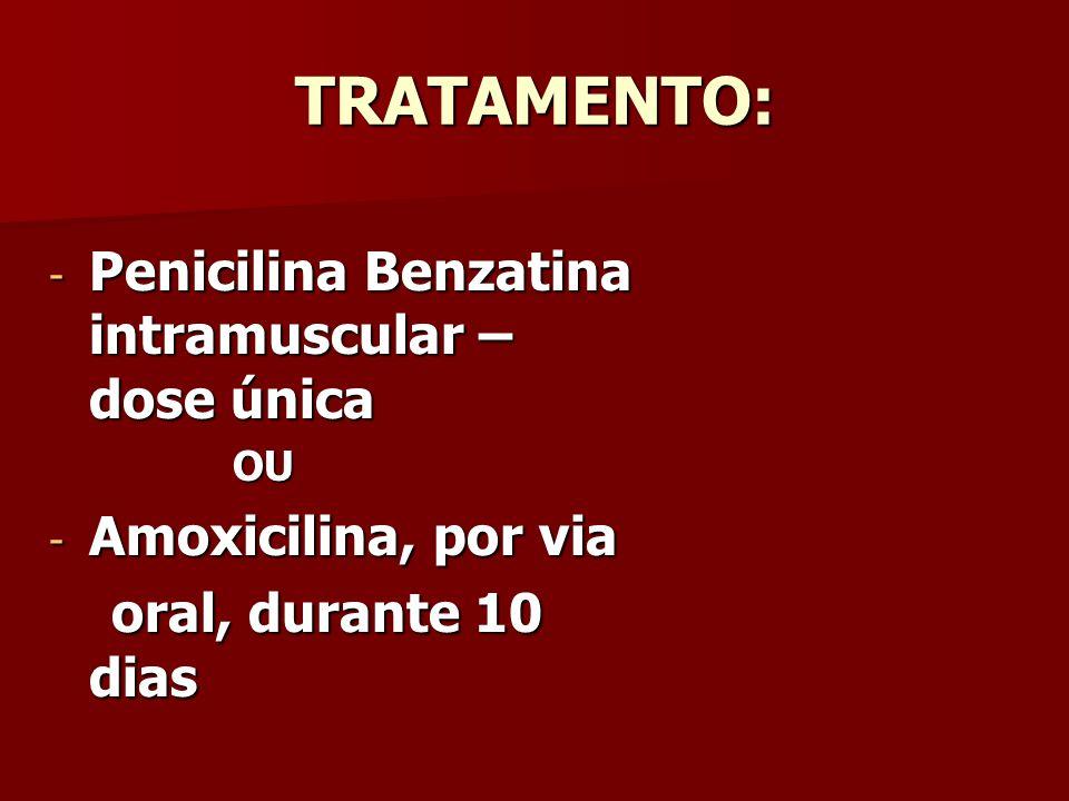 TRATAMENTO: - Penicilina Benzatina intramuscular – dose única OU OU - Amoxicilina, por via oral, durante 10 dias oral, durante 10 dias