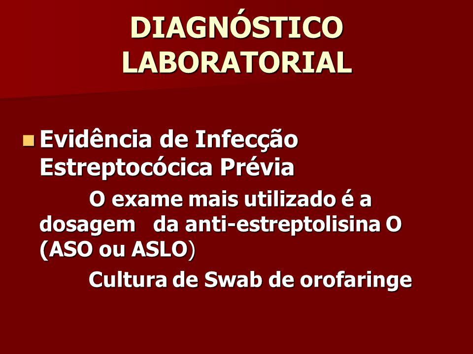 DIAGNÓSTICO LABORATORIAL Evidência de Infecção Estreptocócica Prévia Evidência de Infecção Estreptocócica Prévia O exame mais utilizado é a dosagem da anti-estreptolisina O (ASO ou ASLO) O exame mais utilizado é a dosagem da anti-estreptolisina O (ASO ou ASLO) Cultura de Swab de orofaringe Cultura de Swab de orofaringe