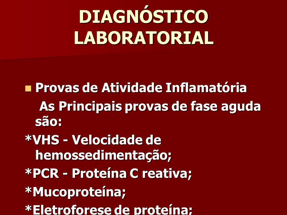 DIAGNÓSTICO LABORATORIAL Provas de Atividade Inflamatória Provas de Atividade Inflamatória As Principais provas de fase aguda são: As Principais provas de fase aguda são: *VHS - Velocidade de hemossedimentação; *PCR - Proteína C reativa; *Mucoproteína; *Eletroforese de proteína;