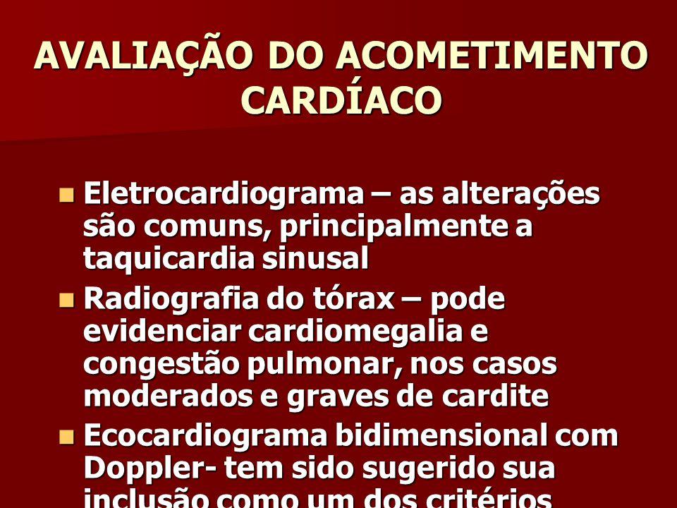 AVALIAÇÃO DO ACOMETIMENTO CARDÍACO Eletrocardiograma – as alterações são comuns, principalmente a taquicardia sinusal Eletrocardiograma – as alterações são comuns, principalmente a taquicardia sinusal Radiografia do tórax – pode evidenciar cardiomegalia e congestão pulmonar, nos casos moderados e graves de cardite Radiografia do tórax – pode evidenciar cardiomegalia e congestão pulmonar, nos casos moderados e graves de cardite Ecocardiograma bidimensional com Doppler- tem sido sugerido sua inclusão como um dos critérios menores de Jones Ecocardiograma bidimensional com Doppler- tem sido sugerido sua inclusão como um dos critérios menores de Jones