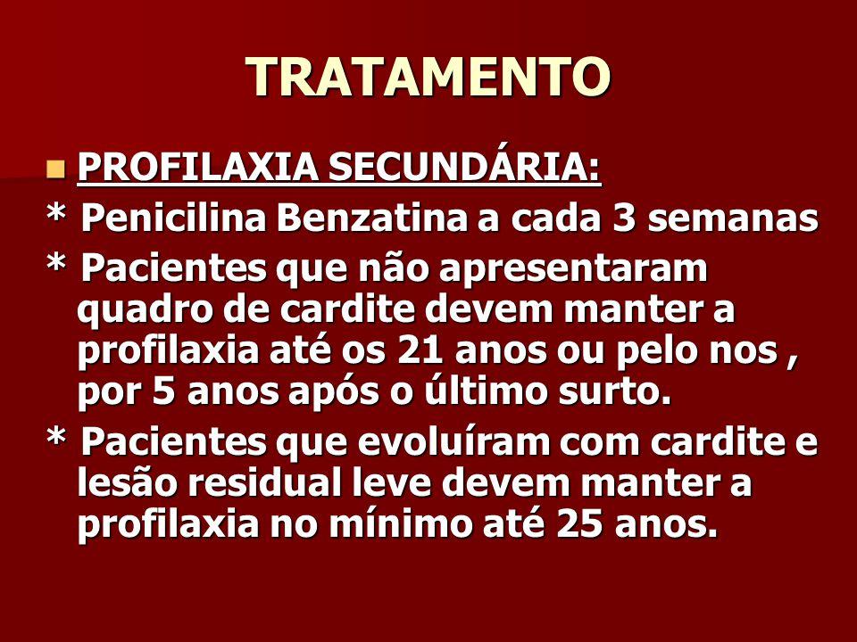 TRATAMENTO PROFILAXIA SECUNDÁRIA: PROFILAXIA SECUNDÁRIA: * Penicilina Benzatina a cada 3 semanas * Pacientes que não apresentaram quadro de cardite devem manter a profilaxia até os 21 anos ou pelo nos, por 5 anos após o último surto.