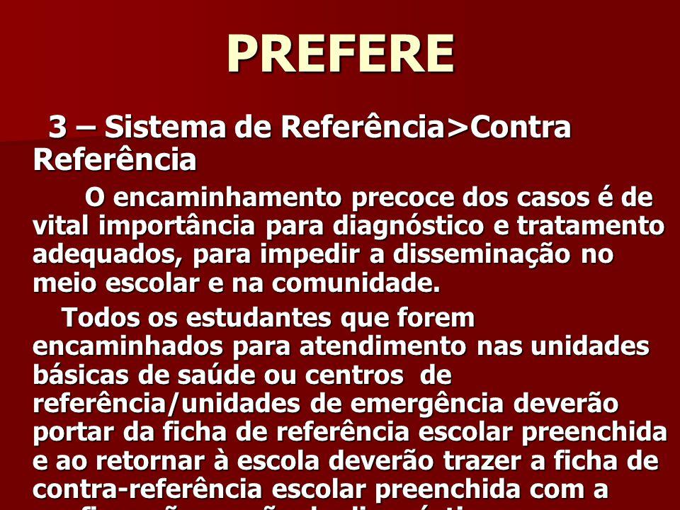 PREFERE 3 – Sistema de Referência>Contra Referência 3 – Sistema de Referência>Contra Referência O encaminhamento precoce dos casos é de vital importância para diagnóstico e tratamento adequados, para impedir a disseminação no meio escolar e na comunidade.